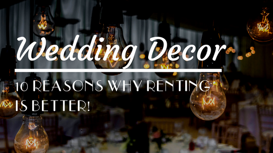 Wedding Decor: 10 Reasons Renting is Better than Shipping